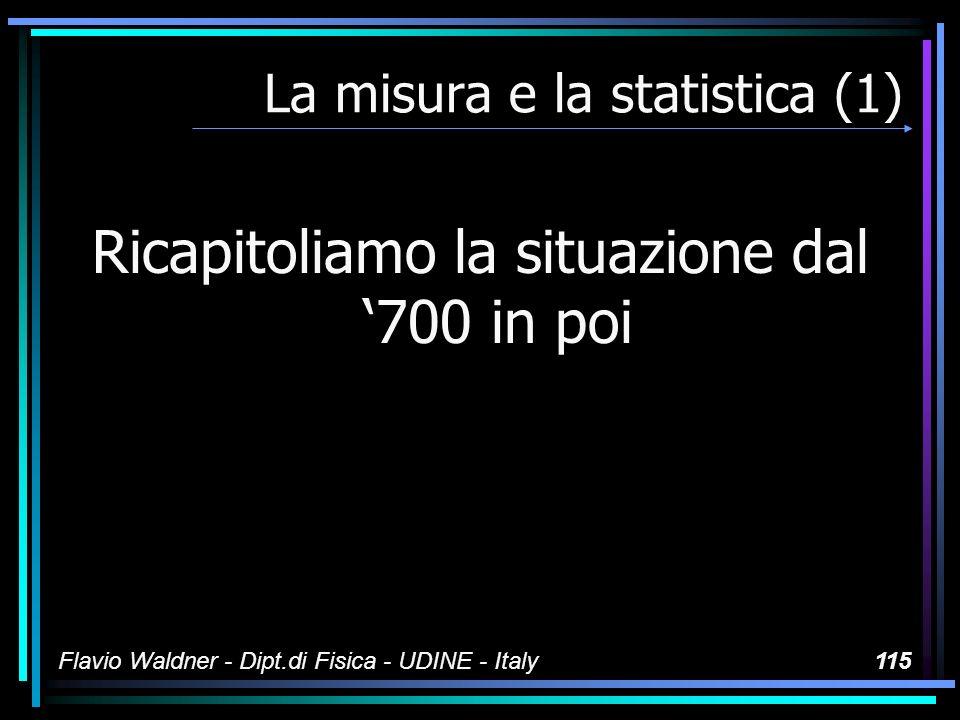 Flavio Waldner - Dipt.di Fisica - UDINE - Italy115 La misura e la statistica (1) Ricapitoliamo la situazione dal 700 in poi