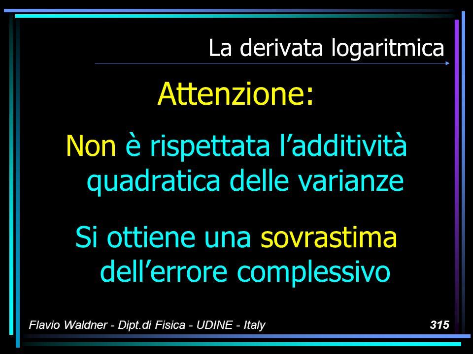 Flavio Waldner - Dipt.di Fisica - UDINE - Italy315 La derivata logaritmica Attenzione: Non è rispettata ladditività quadratica delle varianze Si ottie