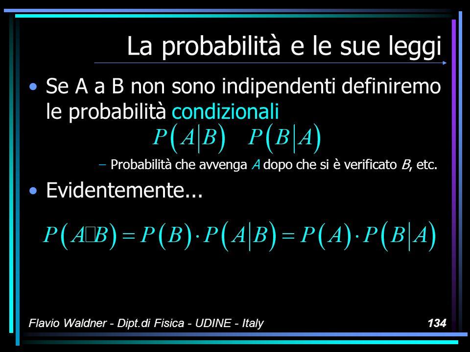 Flavio Waldner - Dipt.di Fisica - UDINE - Italy134 La probabilità e le sue leggi Se A a B non sono indipendenti definiremo le probabilità condizionali