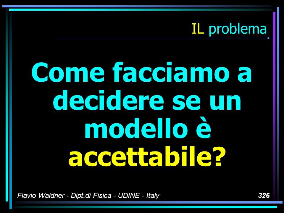 Flavio Waldner - Dipt.di Fisica - UDINE - Italy326 IL problema Come facciamo a decidere se un modello è accettabile?