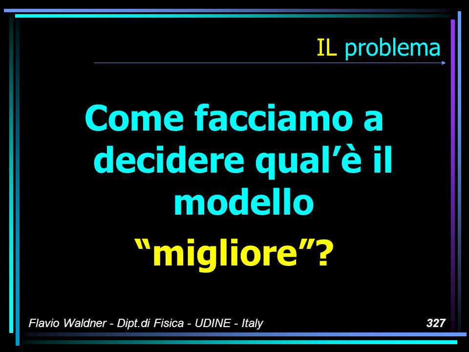 Flavio Waldner - Dipt.di Fisica - UDINE - Italy327 IL problema Come facciamo a decidere qualè il modello migliore?
