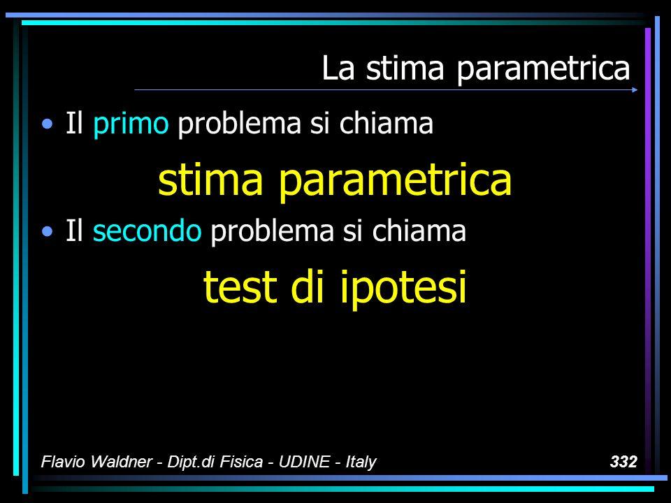 Flavio Waldner - Dipt.di Fisica - UDINE - Italy332 La stima parametrica Il primo problema si chiama stima parametrica Il secondo problema si chiama te