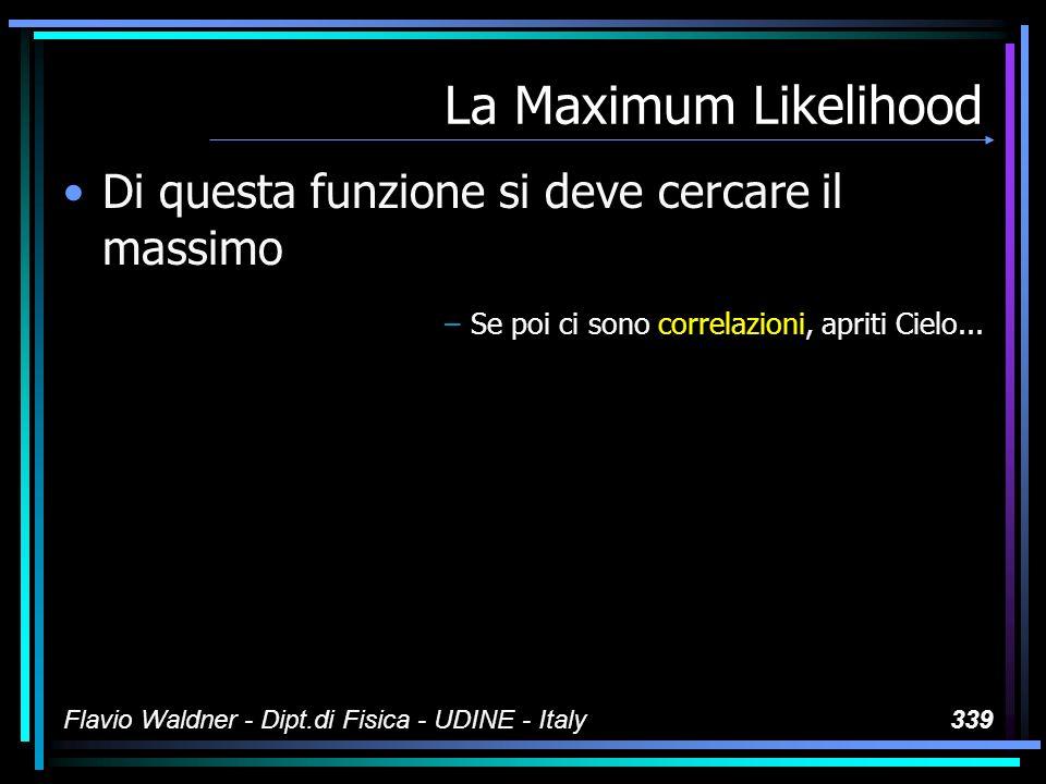 Flavio Waldner - Dipt.di Fisica - UDINE - Italy339 La Maximum Likelihood Di questa funzione si deve cercare il massimo –Se poi ci sono correlazioni, a