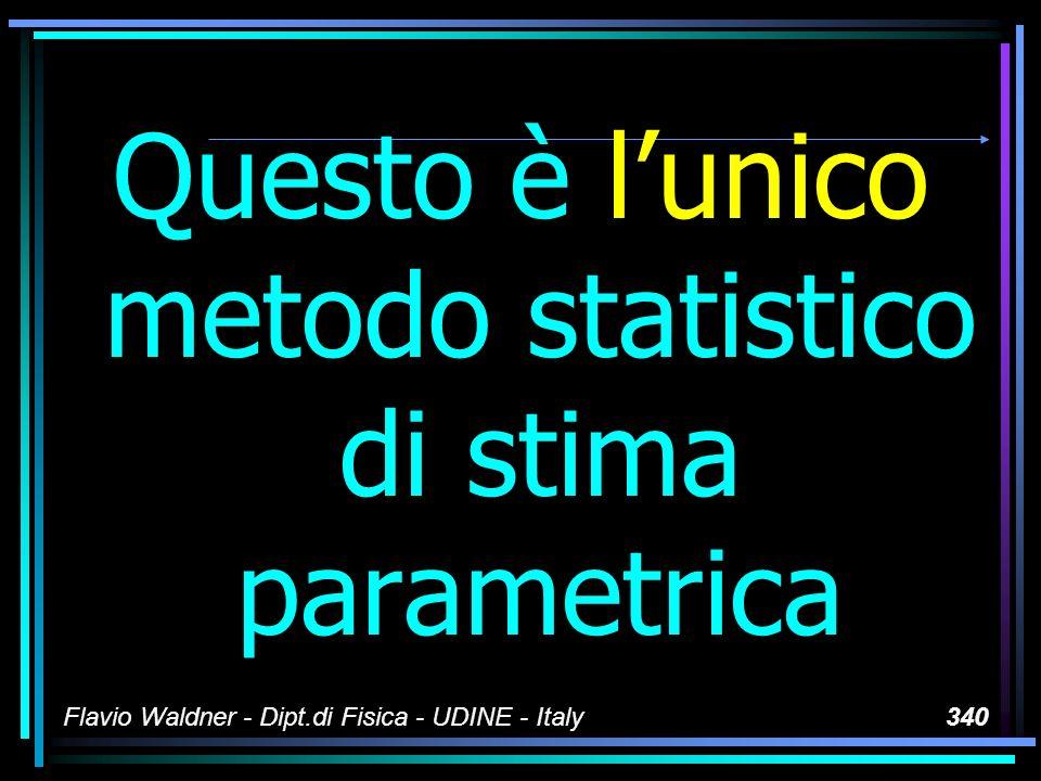 Flavio Waldner - Dipt.di Fisica - UDINE - Italy340 Questo è lunico metodo statistico di stima parametrica