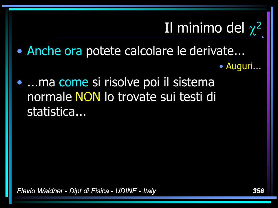 Flavio Waldner - Dipt.di Fisica - UDINE - Italy358 Il minimo del 2 Anche ora potete calcolare le derivate... Auguri......ma come si risolve poi il sis