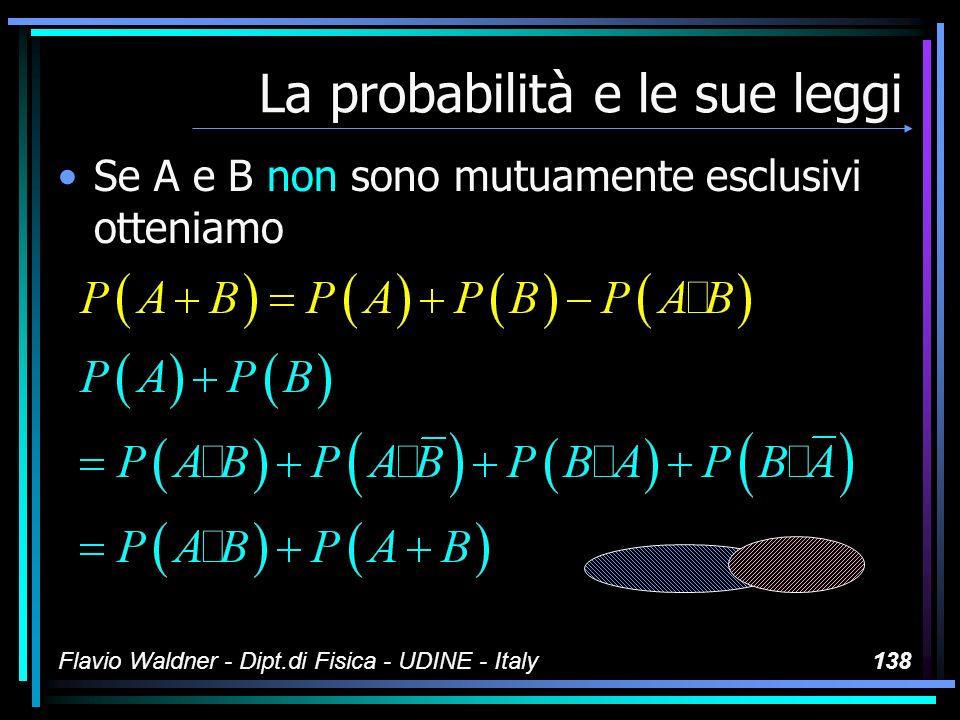 Flavio Waldner - Dipt.di Fisica - UDINE - Italy138 La probabilità e le sue leggi Se A e B non sono mutuamente esclusivi otteniamo