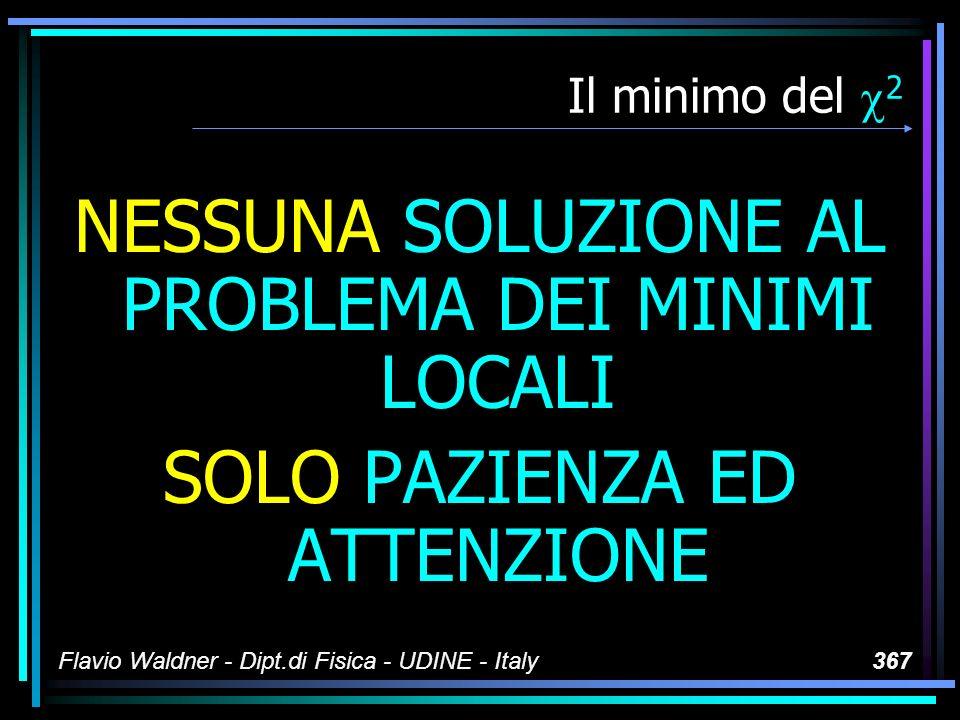 Flavio Waldner - Dipt.di Fisica - UDINE - Italy367 Il minimo del 2 NESSUNA SOLUZIONE AL PROBLEMA DEI MINIMI LOCALI SOLO PAZIENZA ED ATTENZIONE