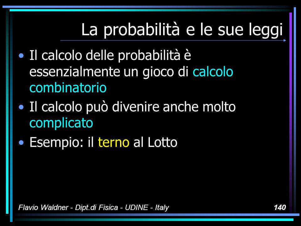 Flavio Waldner - Dipt.di Fisica - UDINE - Italy140 La probabilità e le sue leggi Il calcolo delle probabilità è essenzialmente un gioco di calcolo com