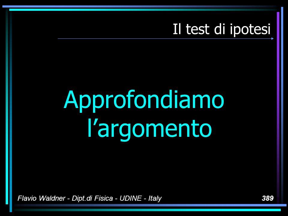 Flavio Waldner - Dipt.di Fisica - UDINE - Italy389 Il test di ipotesi Approfondiamo largomento
