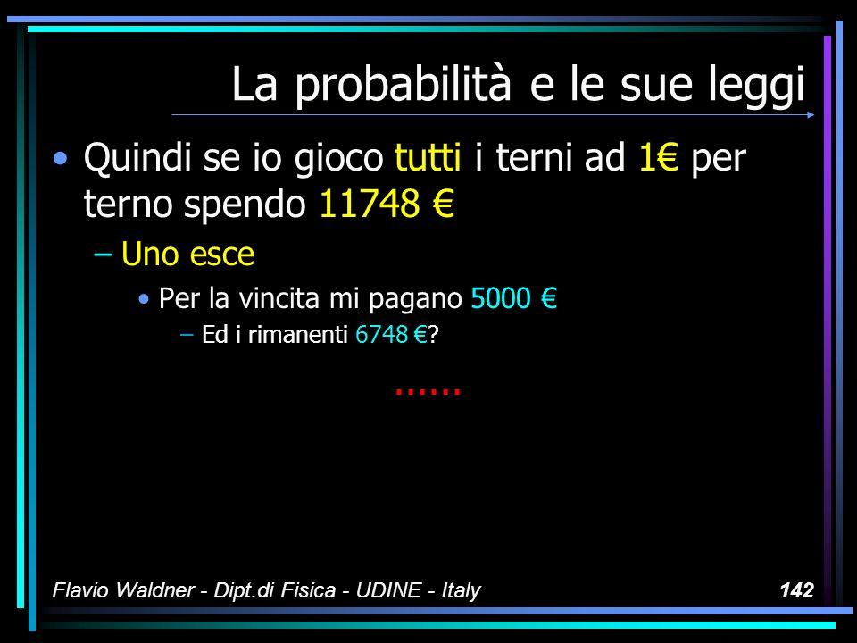 Flavio Waldner - Dipt.di Fisica - UDINE - Italy142 La probabilità e le sue leggi Quindi se io gioco tutti i terni ad 1 per terno spendo 11748 –Uno esc