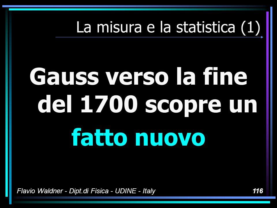 Flavio Waldner - Dipt.di Fisica - UDINE - Italy116 La misura e la statistica (1) Gauss verso la fine del 1700 scopre un fatto nuovo
