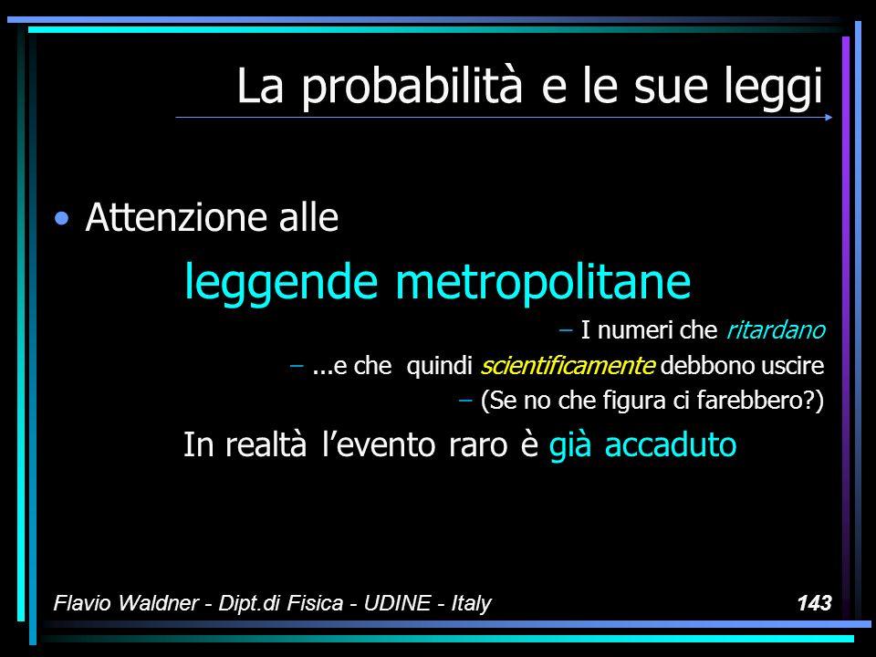Flavio Waldner - Dipt.di Fisica - UDINE - Italy143 La probabilità e le sue leggi Attenzione alle leggende metropolitane –I numeri che ritardano –...e