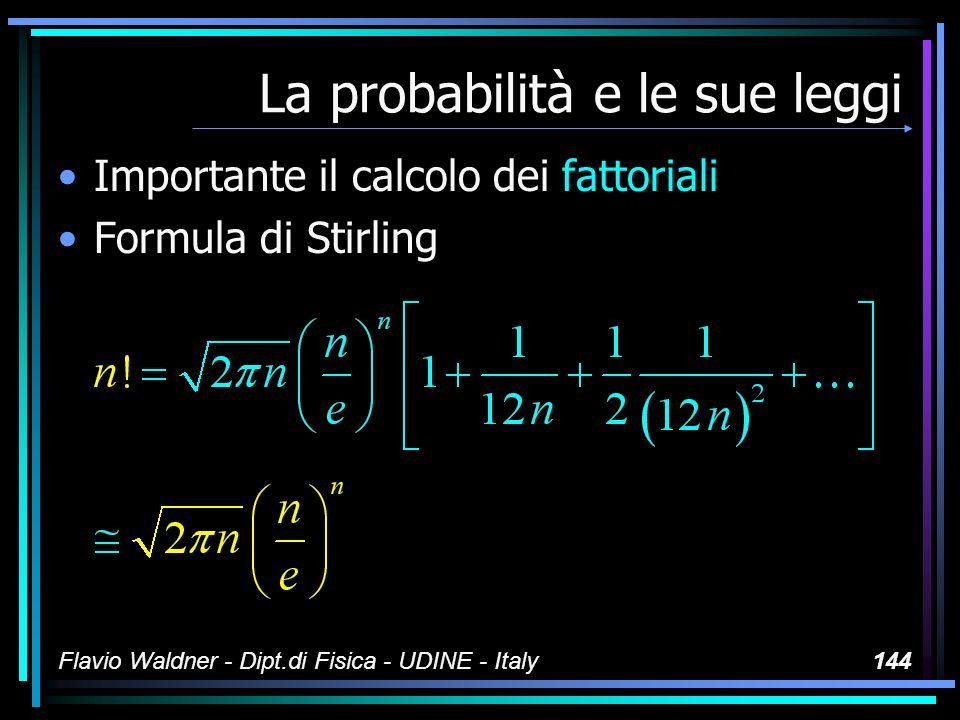 Flavio Waldner - Dipt.di Fisica - UDINE - Italy144 La probabilità e le sue leggi Importante il calcolo dei fattoriali Formula di Stirling