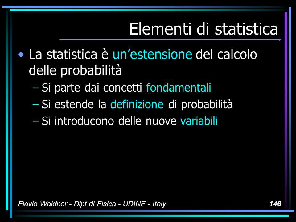Flavio Waldner - Dipt.di Fisica - UDINE - Italy146 Elementi di statistica La statistica è unestensione del calcolo delle probabilità –Si parte dai con