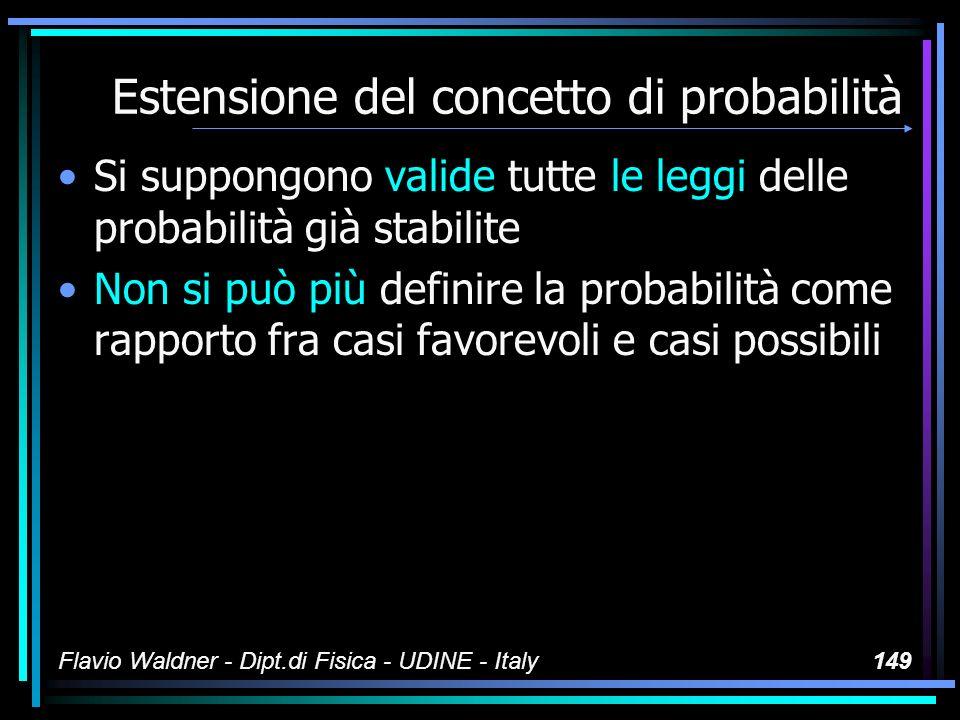 Flavio Waldner - Dipt.di Fisica - UDINE - Italy149 Estensione del concetto di probabilità Si suppongono valide tutte le leggi delle probabilità già st