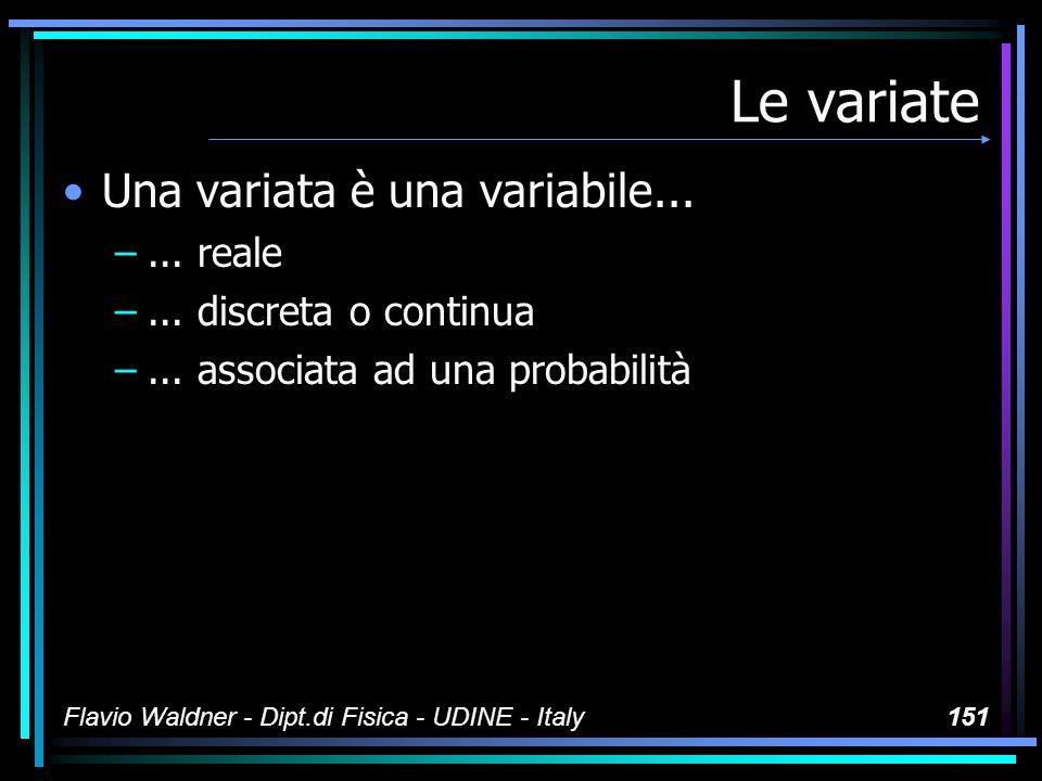 Flavio Waldner - Dipt.di Fisica - UDINE - Italy151 Le variate Una variata è una variabile... –... reale –... discreta o continua –... associata ad una