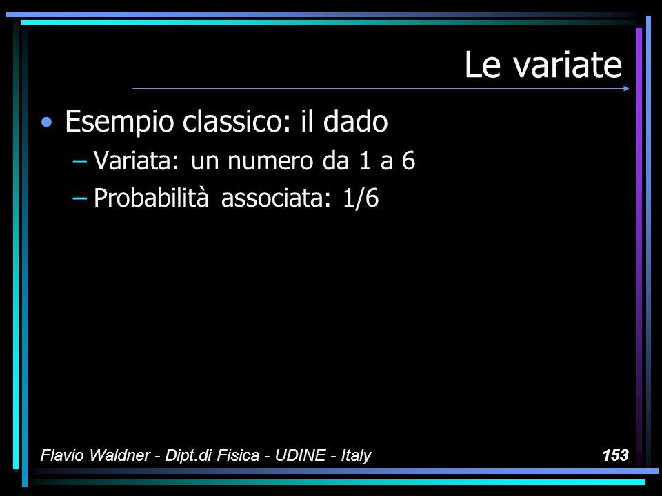 Flavio Waldner - Dipt.di Fisica - UDINE - Italy153 Le variate Esempio classico: il dado –Variata: un numero da 1 a 6 –Probabilità associata: 1/6