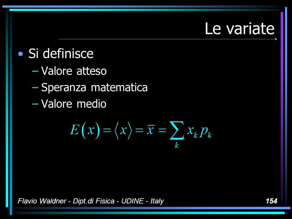 Flavio Waldner - Dipt.di Fisica - UDINE - Italy154 Le variate Si definisce –Valore atteso –Speranza matematica –Valore medio