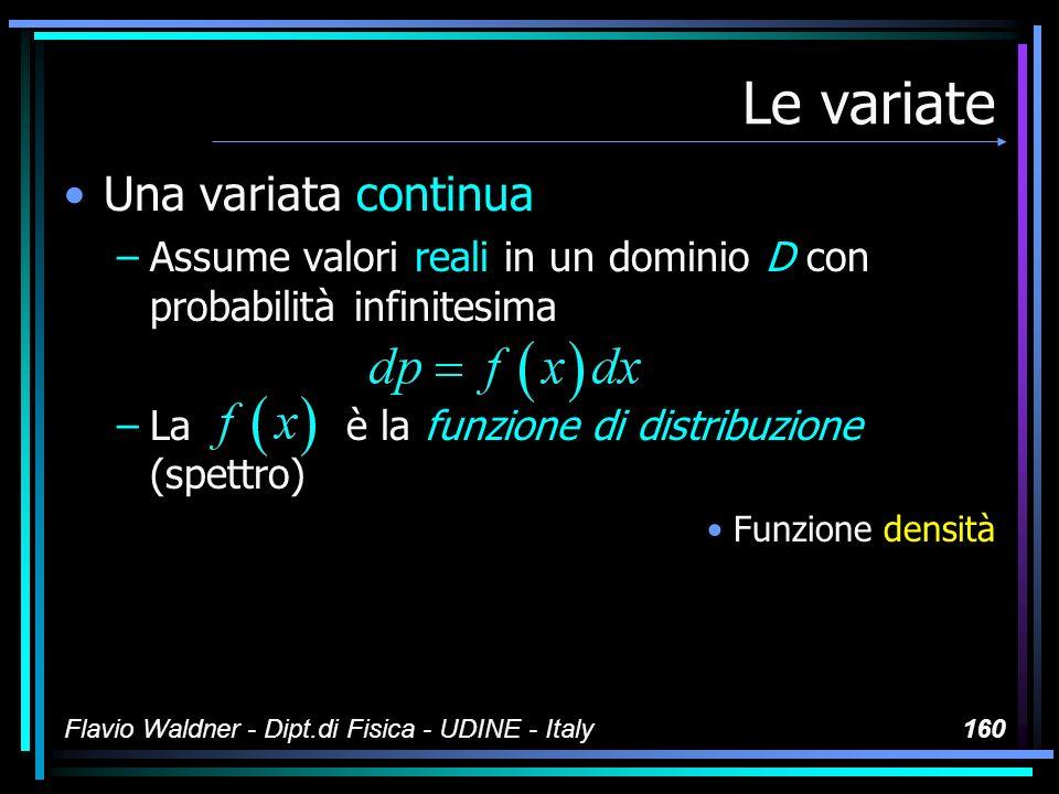 Flavio Waldner - Dipt.di Fisica - UDINE - Italy160 Le variate Una variata continua –Assume valori reali in un dominio D con probabilità infinitesima –