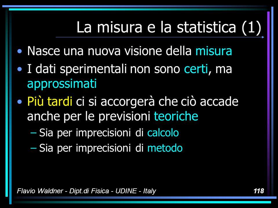Flavio Waldner - Dipt.di Fisica - UDINE - Italy118 La misura e la statistica (1) Nasce una nuova visione della misura I dati sperimentali non sono cer