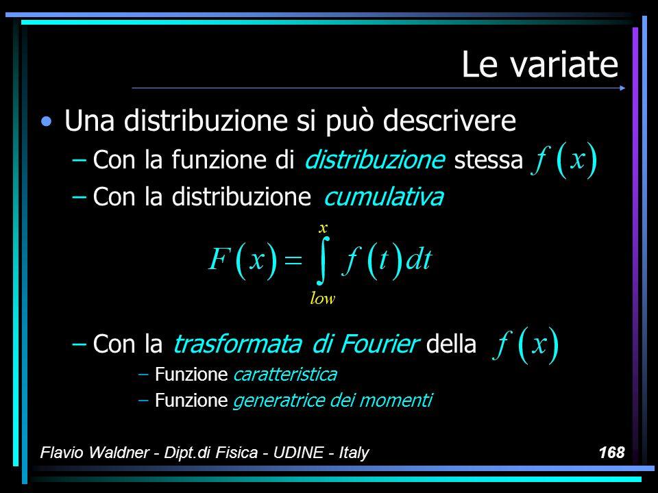 Flavio Waldner - Dipt.di Fisica - UDINE - Italy168 Le variate Una distribuzione si può descrivere –Con la funzione di distribuzione stessa –Con la dis