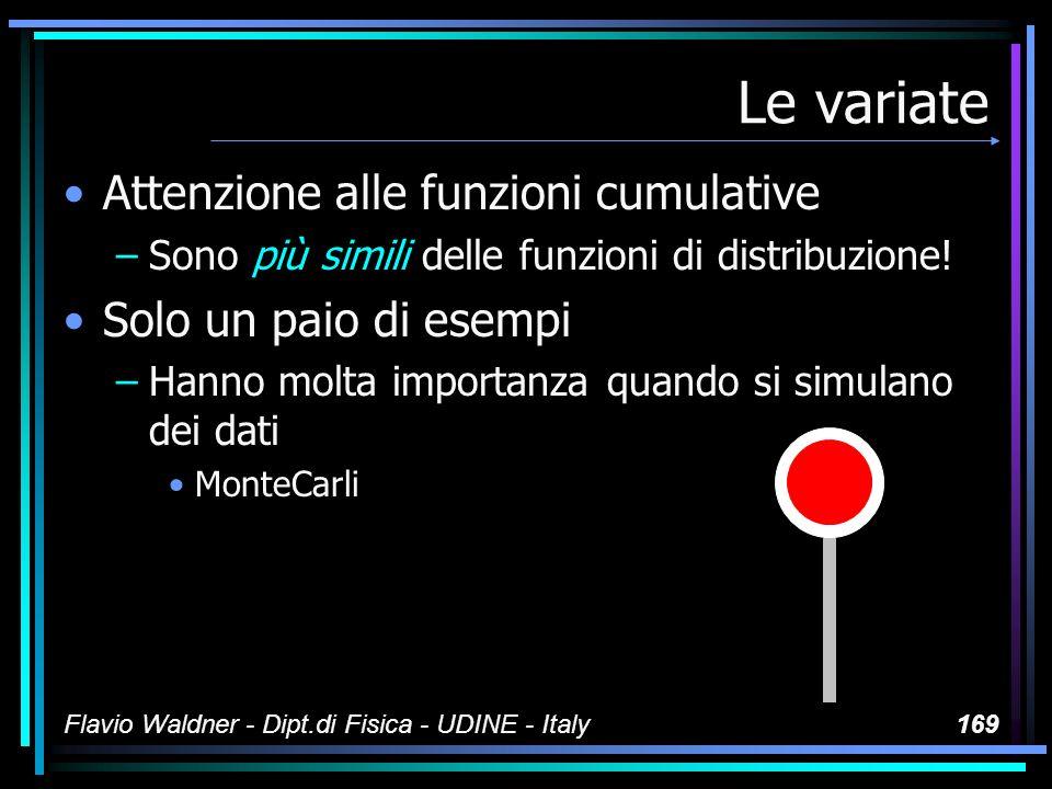Flavio Waldner - Dipt.di Fisica - UDINE - Italy169 Le variate Attenzione alle funzioni cumulative –Sono più simili delle funzioni di distribuzione! So