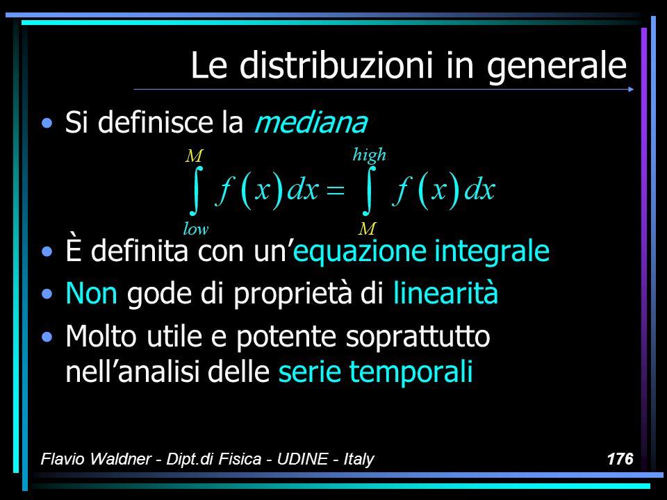 Flavio Waldner - Dipt.di Fisica - UDINE - Italy176 Le distribuzioni in generale Si definisce la mediana È definita con unequazione integrale Non gode
