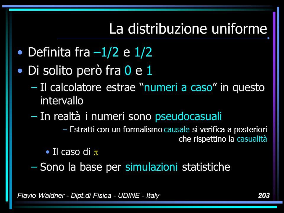 Flavio Waldner - Dipt.di Fisica - UDINE - Italy203 La distribuzione uniforme Definita fra –1/2 e 1/2 Di solito però fra 0 e 1 –Il calcolatore estrae n