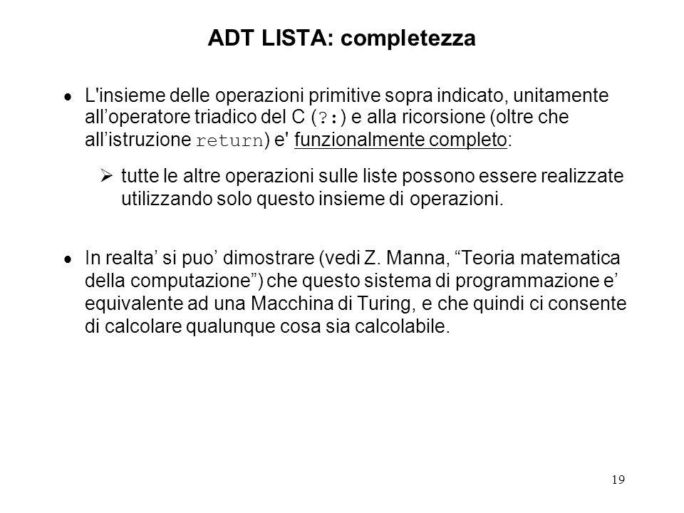 19 ADT LISTA: completezza L insieme delle operazioni primitive sopra indicato, unitamente alloperatore triadico del C ( ?: ) e alla ricorsione (oltre che allistruzione return ) e funzionalmente completo: tutte le altre operazioni sulle liste possono essere realizzate utilizzando solo questo insieme di operazioni.