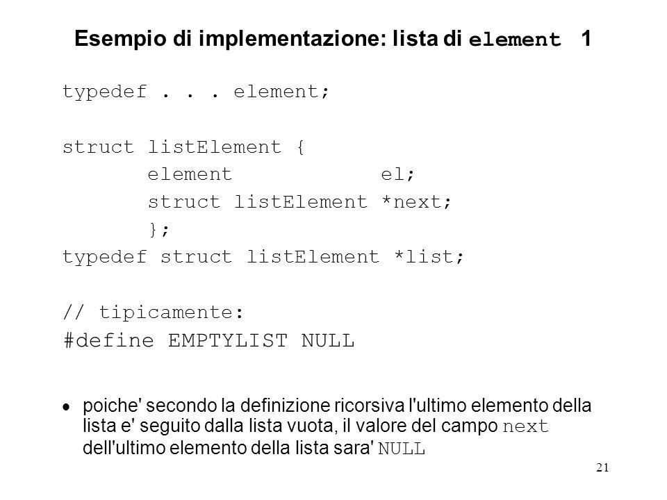 21 Esempio di implementazione: lista di element 1 typedef... element; struct listElement { element el; struct listElement *next; }; typedef struct lis