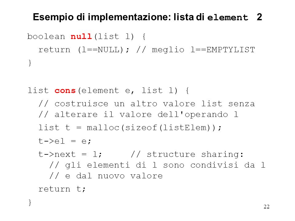 22 Esempio di implementazione: lista di element 2 boolean null(list l) { return (l==NULL); // meglio l==EMPTYLIST } list cons(element e, list l) { // costruisce un altro valore list senza // alterare il valore dell operando l list t = malloc(sizeof(listElem)); t->el = e; t->next = l; // structure sharing: // gli elementi di l sono condivisi da l // e dal nuovo valore return t; }
