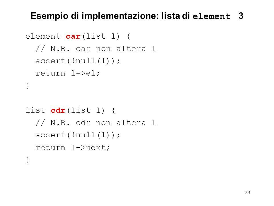 23 Esempio di implementazione: lista di element 3 element car(list l) { // N.B. car non altera l assert(!null(l)); return l->el; } list cdr(list l) {