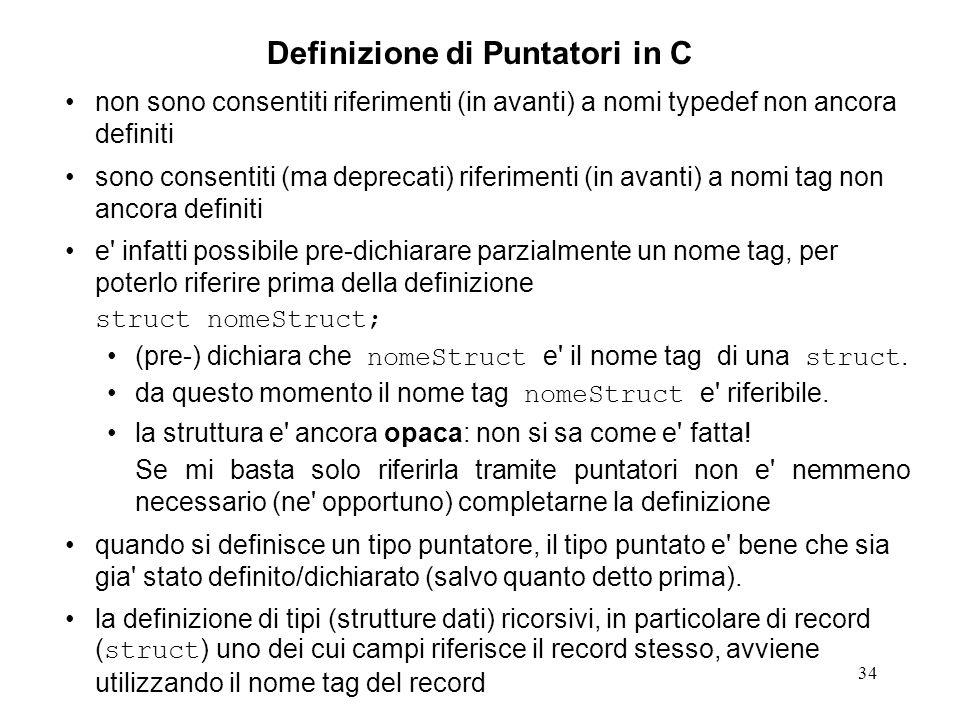 34 Definizione di Puntatori in C non sono consentiti riferimenti (in avanti) a nomi typedef non ancora definiti sono consentiti (ma deprecati) riferimenti (in avanti) a nomi tag non ancora definiti e infatti possibile pre-dichiarare parzialmente un nome tag, per poterlo riferire prima della definizione struct nomeStruct; (pre-) dichiara che nomeStruct e il nome tag di una struct.