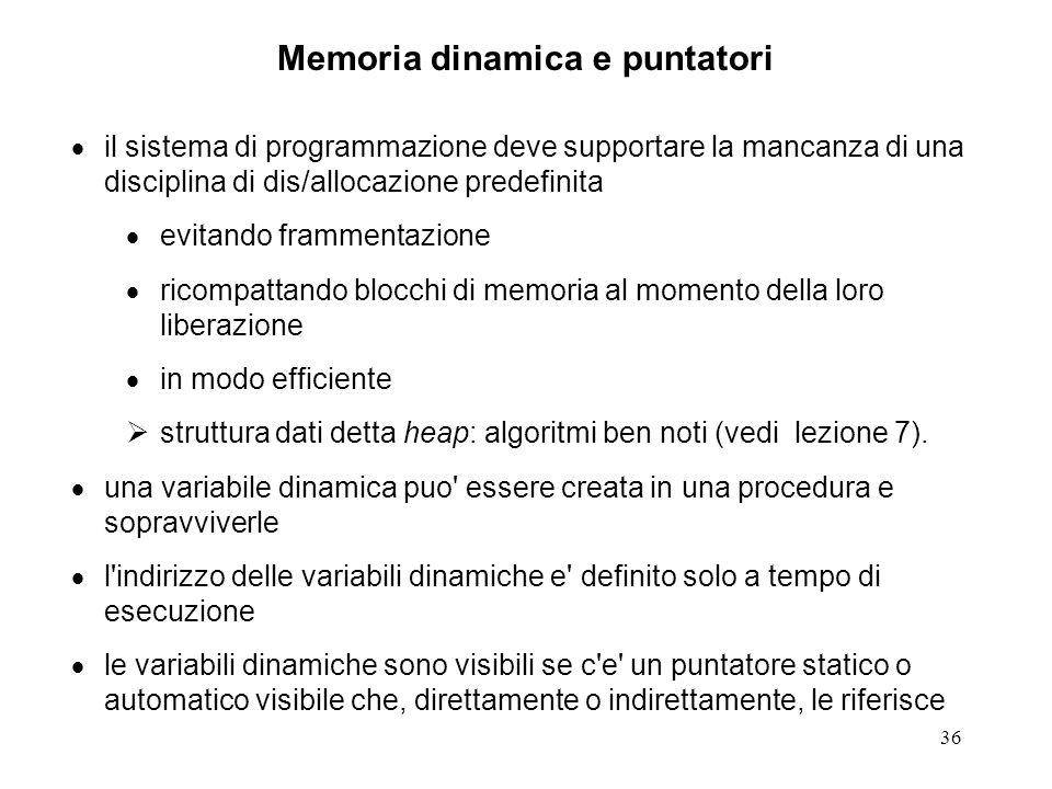 36 Memoria dinamica e puntatori il sistema di programmazione deve supportare la mancanza di una disciplina di dis/allocazione predefinita evitando frammentazione ricompattando blocchi di memoria al momento della loro liberazione in modo efficiente struttura dati detta heap: algoritmi ben noti (vedi lezione 7).