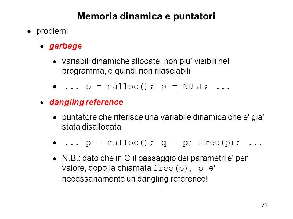 37 Memoria dinamica e puntatori problemi garbage variabili dinamiche allocate, non piu' visibili nel programma, e quindi non rilasciabili... p = mallo