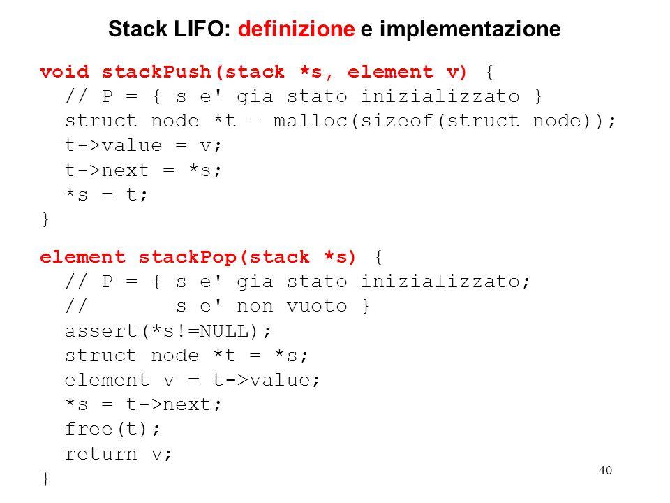 40 Stack LIFO: definizione e implementazione void stackPush(stack *s, element v) { // P = { s e gia stato inizializzato } struct node *t = malloc(sizeof(struct node)); t->value = v; t->next = *s; *s = t; } element stackPop(stack *s) { // P = { s e gia stato inizializzato; // s e non vuoto } assert(*s!=NULL); struct node *t = *s; element v = t->value; *s = t->next; free(t); return v; }
