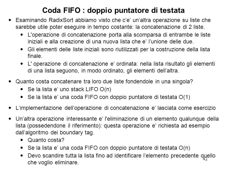 42 Coda FIFO : doppio puntatore di testata Esaminando RadixSort abbiamo visto che ce unaltra operazione su liste che sarebbe utile poter eseguire in tempo costante: la concatenazione di 2 liste.