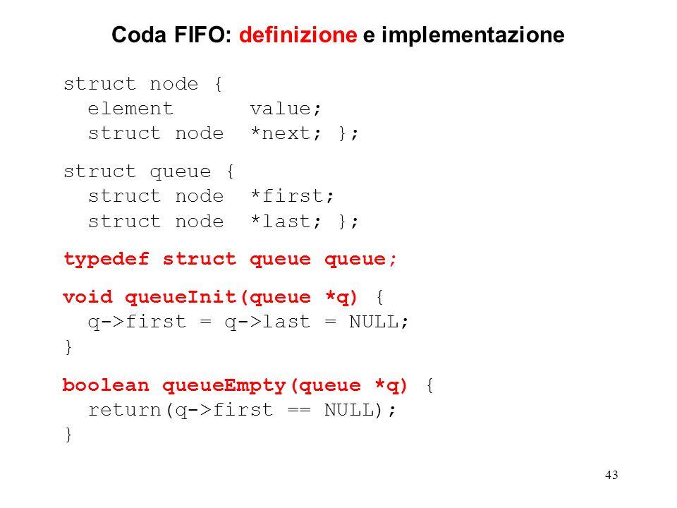 43 Coda FIFO: definizione e implementazione struct node { element value; struct node *next; }; struct queue { struct node *first; struct node *last; }; typedef struct queue queue; void queueInit(queue *q) { q->first = q->last = NULL; } boolean queueEmpty(queue *q) { return(q->first == NULL); }