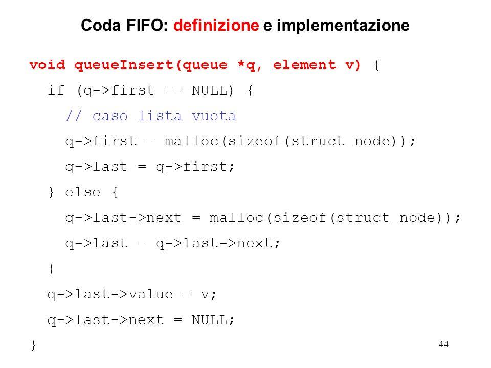 44 Coda FIFO: definizione e implementazione void queueInsert(queue *q, element v) { if (q->first == NULL) { // caso lista vuota q->first = malloc(sizeof(struct node)); q->last = q->first; } else { q->last->next = malloc(sizeof(struct node)); q->last = q->last->next; } q->last->value = v; q->last->next = NULL; }
