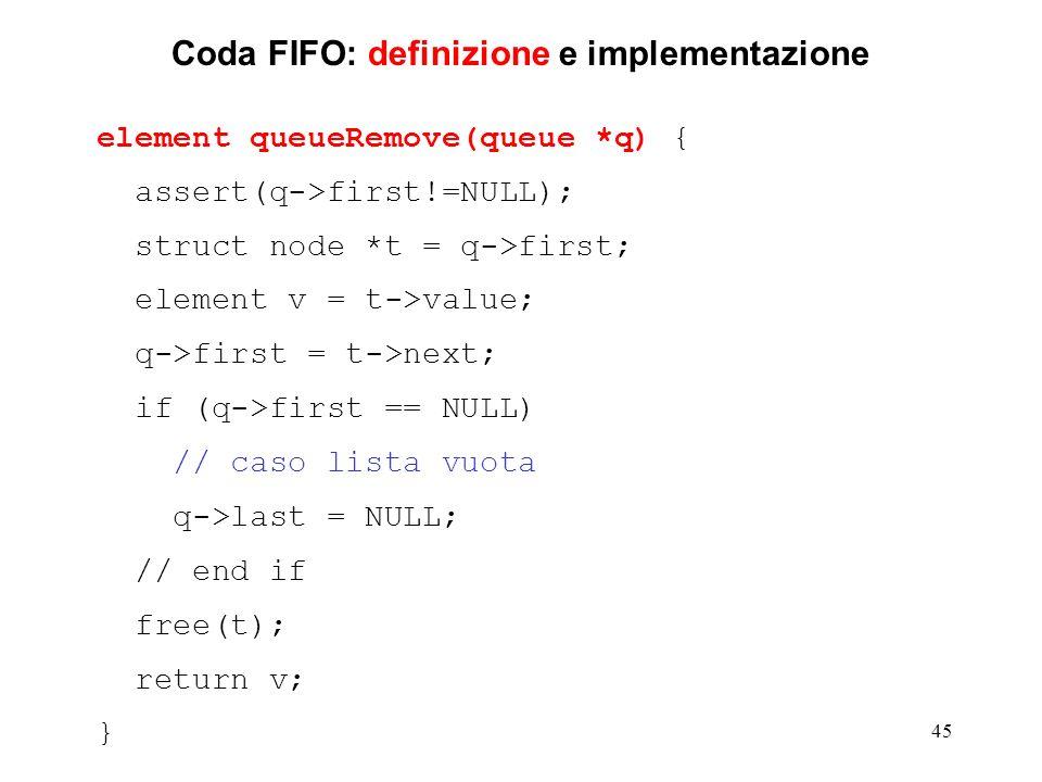 45 Coda FIFO: definizione e implementazione element queueRemove(queue *q) { assert(q->first!=NULL); struct node *t = q->first; element v = t->value; q->first = t->next; if (q->first == NULL) // caso lista vuota q->last = NULL; // end if free(t); return v; }