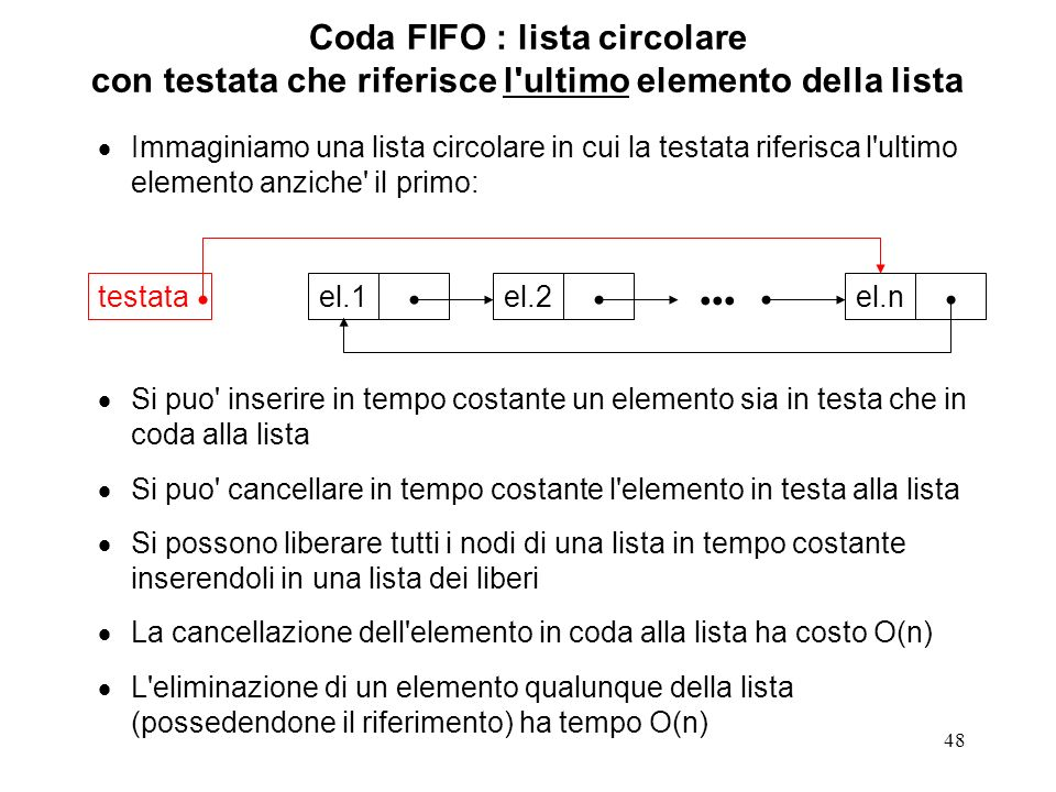 48 Coda FIFO : lista circolare con testata che riferisce l ultimo elemento della lista Immaginiamo una lista circolare in cui la testata riferisca l ultimo elemento anziche il primo: Si puo inserire in tempo costante un elemento sia in testa che in coda alla lista Si puo cancellare in tempo costante l elemento in testa alla lista Si possono liberare tutti i nodi di una lista in tempo costante inserendoli in una lista dei liberi La cancellazione dell elemento in coda alla lista ha costo O(n) L eliminazione di un elemento qualunque della lista (possedendone il riferimento) ha tempo O(n) el.1el.2el.n testata