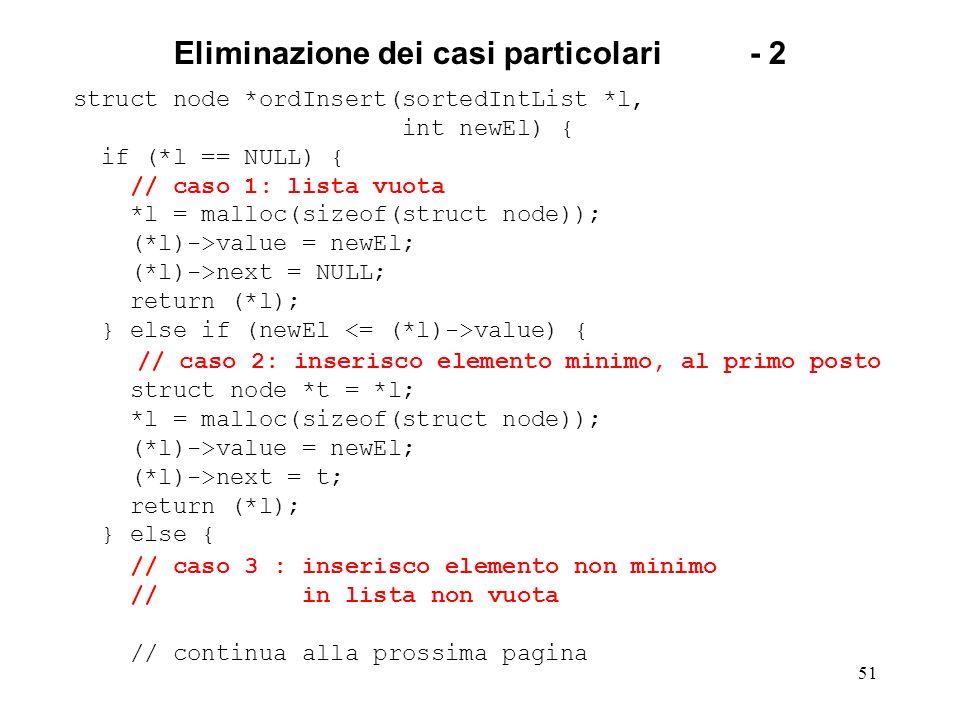 51 Eliminazione dei casi particolari- 2 struct node *ordInsert(sortedIntList *l, int newEl) { if (*l == NULL) { // caso 1: lista vuota *l = malloc(sizeof(struct node)); (*l)->value = newEl; (*l)->next = NULL; return (*l); } else if (newEl value) { // caso 2: inserisco elemento minimo, al primo posto struct node *t = *l; *l = malloc(sizeof(struct node)); (*l)->value = newEl; (*l)->next = t; return (*l); } else { // caso 3 : inserisco elemento non minimo // in lista non vuota // continua alla prossima pagina