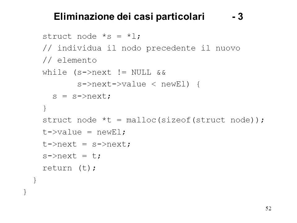 52 Eliminazione dei casi particolari- 3 struct node *s = *l; // individua il nodo precedente il nuovo // elemento while (s->next != NULL && s->next->value < newEl) { s = s->next; } struct node *t = malloc(sizeof(struct node)); t->value = newEl; t->next = s->next; s->next = t; return (t); }