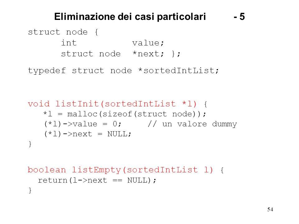 54 Eliminazione dei casi particolari- 5 struct node { int value; struct node *next; }; typedef struct node *sortedIntList; void listInit(sortedIntList *l) { *l = malloc(sizeof(struct node)); (*l)->value = 0; // un valore dummy (*l)->next = NULL; } boolean listEmpty(sortedIntList l) { return(l->next == NULL); }