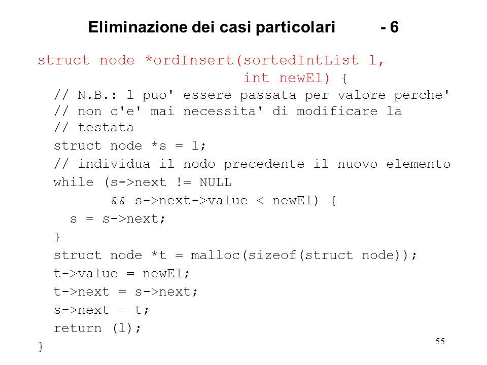 55 Eliminazione dei casi particolari- 6 struct node *ordInsert(sortedIntList l, int newEl) { // N.B.: l puo essere passata per valore perche // non c e mai necessita di modificare la // testata struct node *s = l; // individua il nodo precedente il nuovo elemento while (s->next != NULL && s->next->value < newEl) { s = s->next; } struct node *t = malloc(sizeof(struct node)); t->value = newEl; t->next = s->next; s->next = t; return (l); }