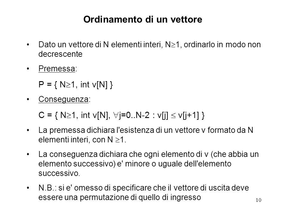 10 Ordinamento di un vettore Dato un vettore di N elementi interi, N 1, ordinarlo in modo non decrescente Premessa: P = { N 1, int v[N] } Conseguenza: C = { N 1, int v[N], j=0..N-2 : v[j] v[j+1] } La premessa dichiara l esistenza di un vettore v formato da N elementi interi, con N 1.