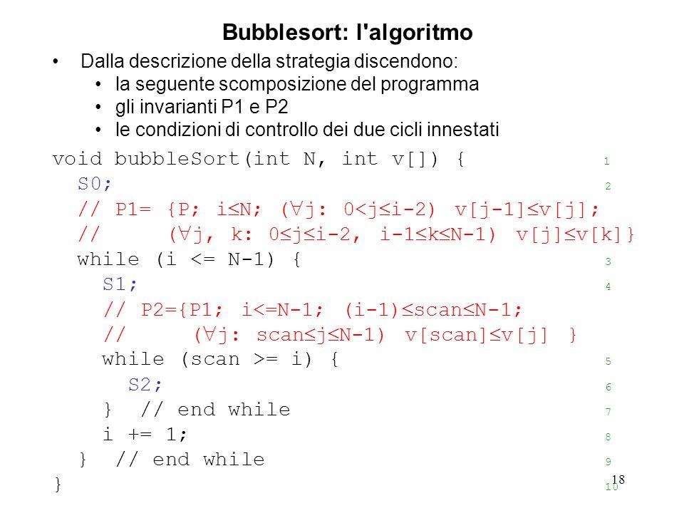 18 Dalla descrizione della strategia discendono: la seguente scomposizione del programma gli invarianti P1 e P2 le condizioni di controllo dei due cicli innestati void bubbleSort(int N, int v[]) { 1 S0; 2 // P1= {P; i N; ( j: 0<j i-2) v[j-1] v[j]; // ( j, k: 0 j i-2, i-1 k N-1) v[j] v[k]} while (i <= N-1) { 3 S1; 4 // P2={P1; i<=N-1; (i-1) scan N-1; // ( j: scan j N-1) v[scan] v[j] } while (scan >= i) { 5 S2; 6 } // end while 7 i += 1; 8 } // end while 9 } 10 Bubblesort: l algoritmo