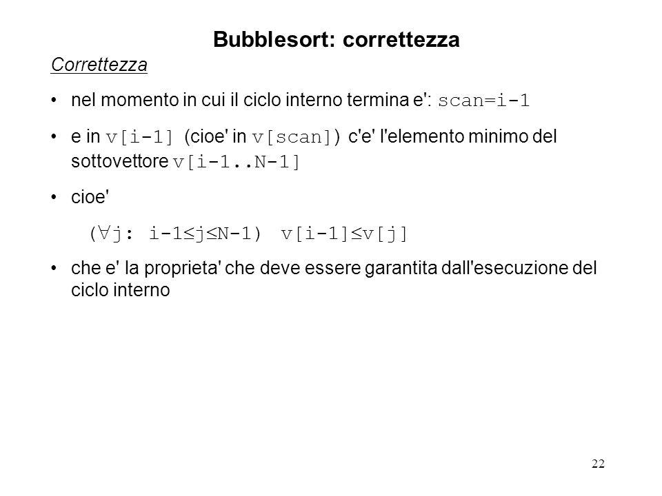 22 Correttezza nel momento in cui il ciclo interno termina e : scan=i-1 e in v[i-1] (cioe in v[scan] ) c e l elemento minimo del sottovettore v[i-1..N-1] cioe ( j: i-1 j N-1) v[i-1] v[j] che e la proprieta che deve essere garantita dall esecuzione del ciclo interno Bubblesort: correttezza