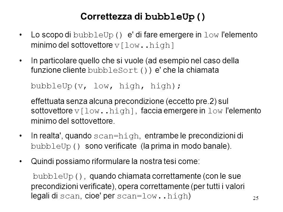 25 Lo scopo di bubbleUp() e di fare emergere in low l elemento minimo del sottovettore v[low..high] In particolare quello che si vuole (ad esempio nel caso della funzione cliente bubbleSort() ) e che la chiamata bubbleUp(v, low, high, high); effettuata senza alcuna precondizione (eccetto pre.2) sul sottovettore v[low..high], faccia emergere in low l elemento minimo del sottovettore.