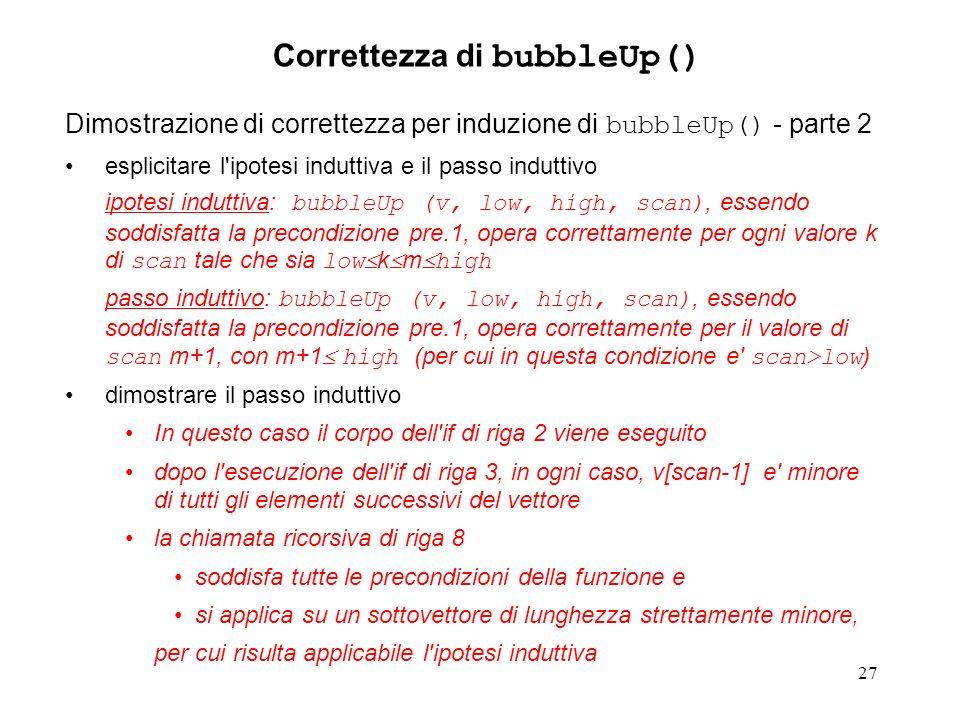 27 Dimostrazione di correttezza per induzione di bubbleUp() - parte 2 esplicitare l ipotesi induttiva e il passo induttivo ipotesi induttiva: bubbleUp (v, low, high, scan), essendo soddisfatta la precondizione pre.1, opera correttamente per ogni valore k di scan tale che sia low k m high passo induttivo: bubbleUp (v, low, high, scan), essendo soddisfatta la precondizione pre.1, opera correttamente per il valore di scan m+1, con m+1 high (per cui in questa condizione e scan>low ) dimostrare il passo induttivo In questo caso il corpo dell if di riga 2 viene eseguito dopo l esecuzione dell if di riga 3, in ogni caso, v[scan-1] e minore di tutti gli elementi successivi del vettore la chiamata ricorsiva di riga 8 soddisfa tutte le precondizioni della funzione e si applica su un sottovettore di lunghezza strettamente minore, per cui risulta applicabile l ipotesi induttiva Correttezza di bubbleUp()